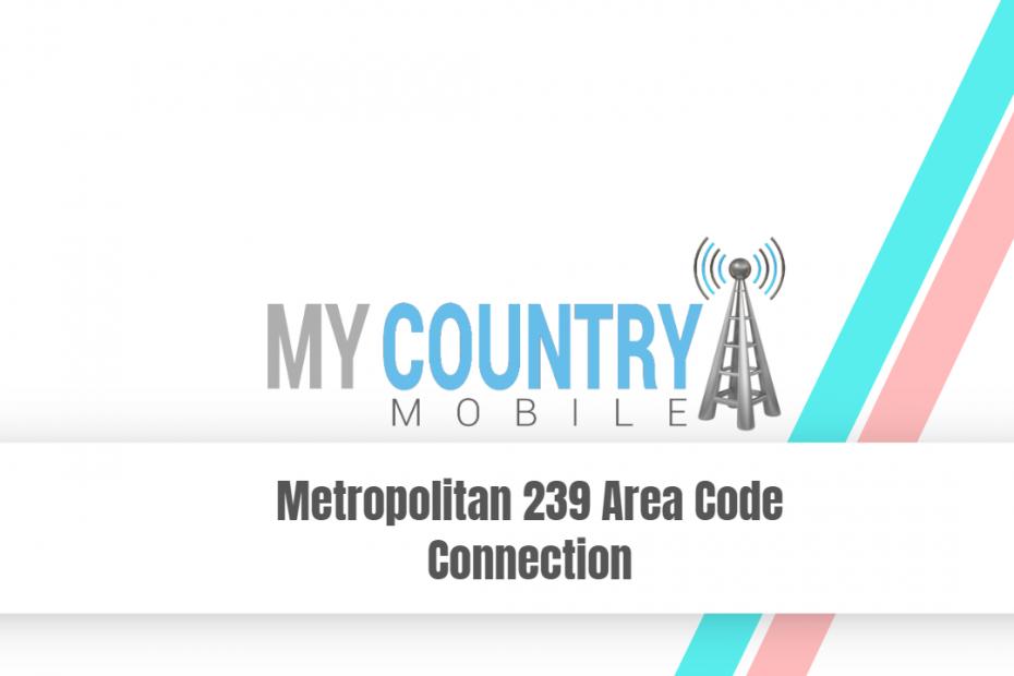 Metropolitan 239 Area Code Connection - My Country Mobile